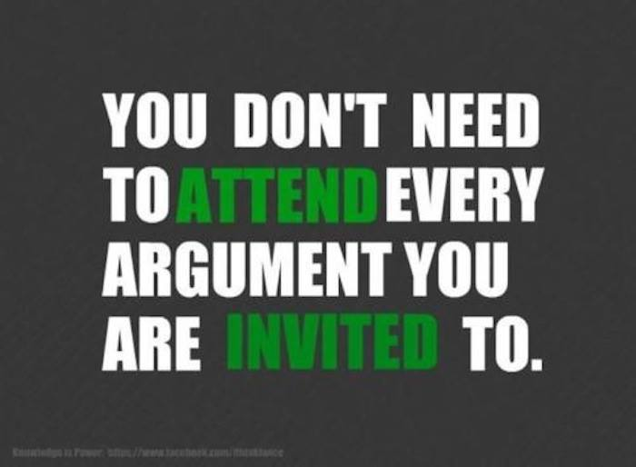You don't need to attend every argument you are invited to.